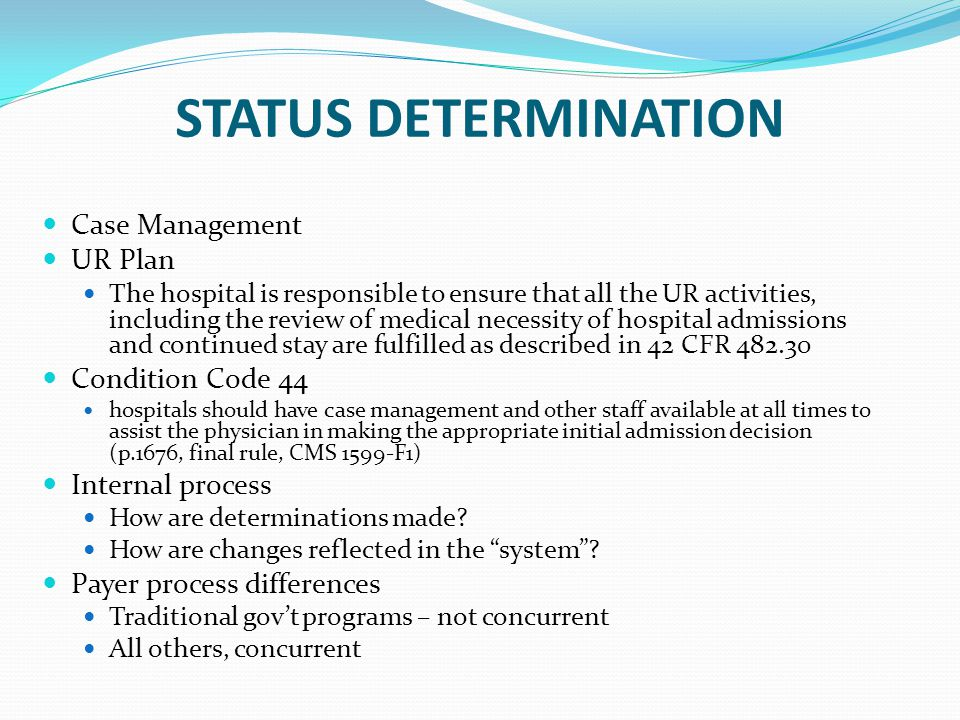 STATUS DETERMINATION Case Management UR Plan The hospital is responsible to ensure that all the UR activities, including the review of medical necessity of hospital admissions and continued stay are fulfilled as described in 42 CFR 482.30 Condition Code 44 hospitals should have case management and other staff available at all times to assist the physician in making the appropriate initial admission decision (p.1676, final rule, CMS 1599-F1) Internal process How are determinations made.