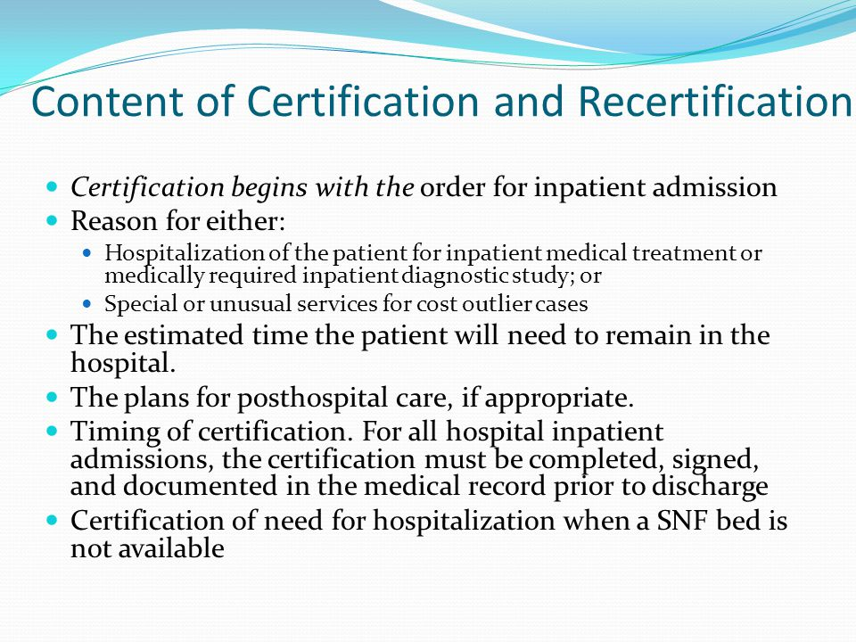 Content of Certification and Recertification Certification begins with the order for inpatient admission Reason for either: Hospitalization of the patient for inpatient medical treatment or medically required inpatient diagnostic study; or Special or unusual services for cost outlier cases The estimated time the patient will need to remain in the hospital.