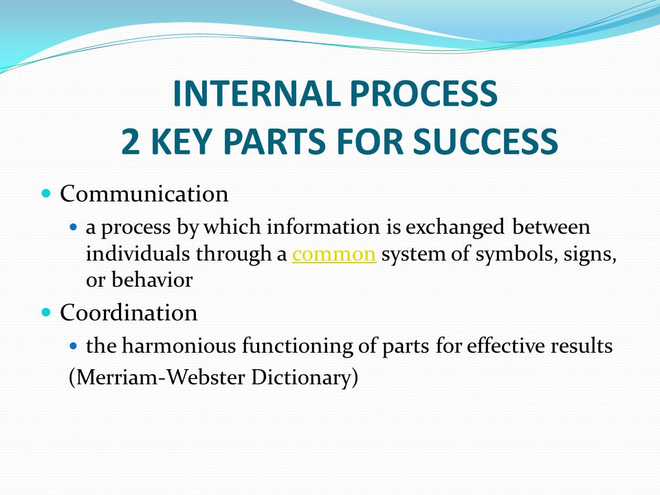 INTERNAL PROCESS 2 KEY PARTS FOR SUCCESS Communication a process by which information is exchanged between individuals through a common system of symbols, signs, or behaviorcommon Coordination the harmonious functioning of parts for effective results (Merriam-Webster Dictionary)