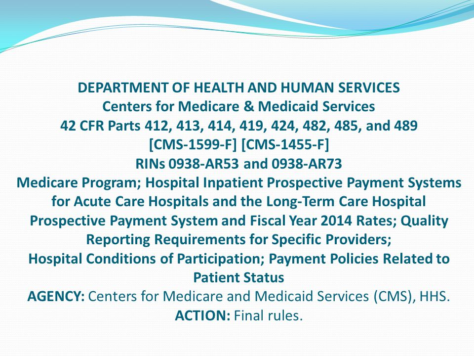 DEPARTMENT OF HEALTH AND HUMAN SERVICES Centers for Medicare & Medicaid Services 42 CFR Parts 412, 413, 414, 419, 424, 482, 485, and 489 [CMS-1599-F] [CMS-1455-F] RINs 0938-AR53 and 0938-AR73 Medicare Program; Hospital Inpatient Prospective Payment Systems for Acute Care Hospitals and the Long-Term Care Hospital Prospective Payment System and Fiscal Year 2014 Rates; Quality Reporting Requirements for Specific Providers; Hospital Conditions of Participation; Payment Policies Related to Patient Status AGENCY: Centers for Medicare and Medicaid Services (CMS), HHS.