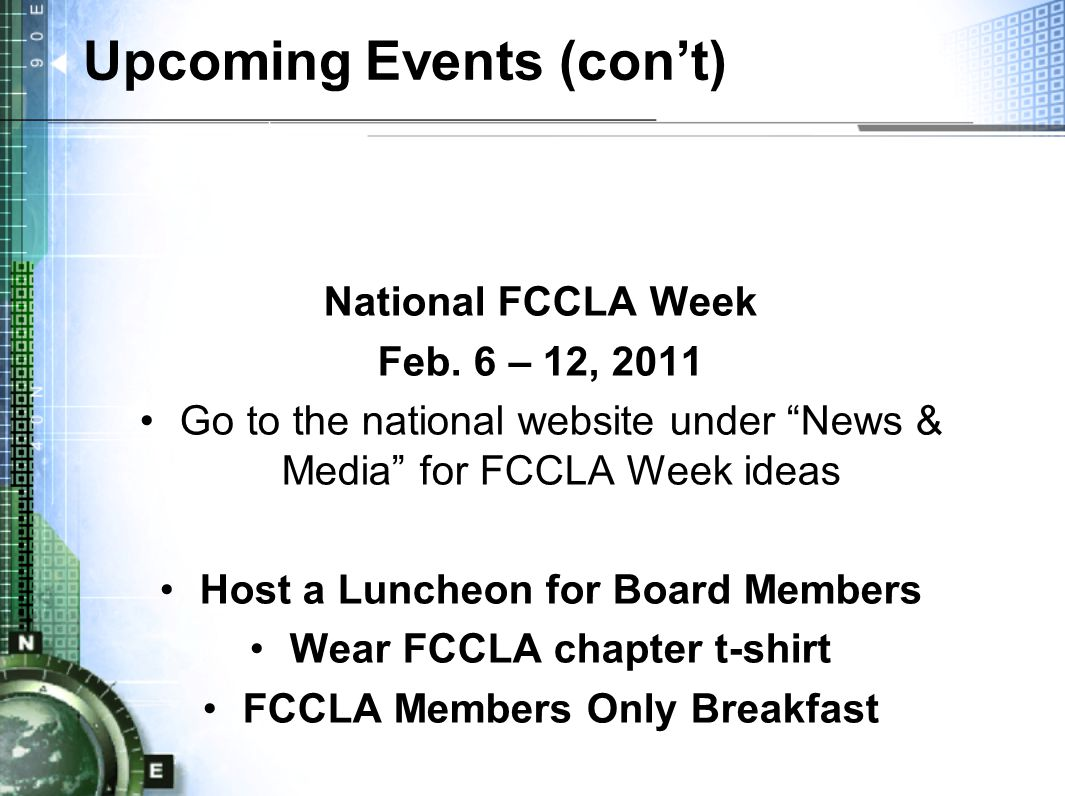 "Upcoming Events (con't) National FCCLA Week Feb. 6 – 12, 2011 Go to the national website under ""News & Media"" for FCCLA Week ideas Host a Luncheon for"