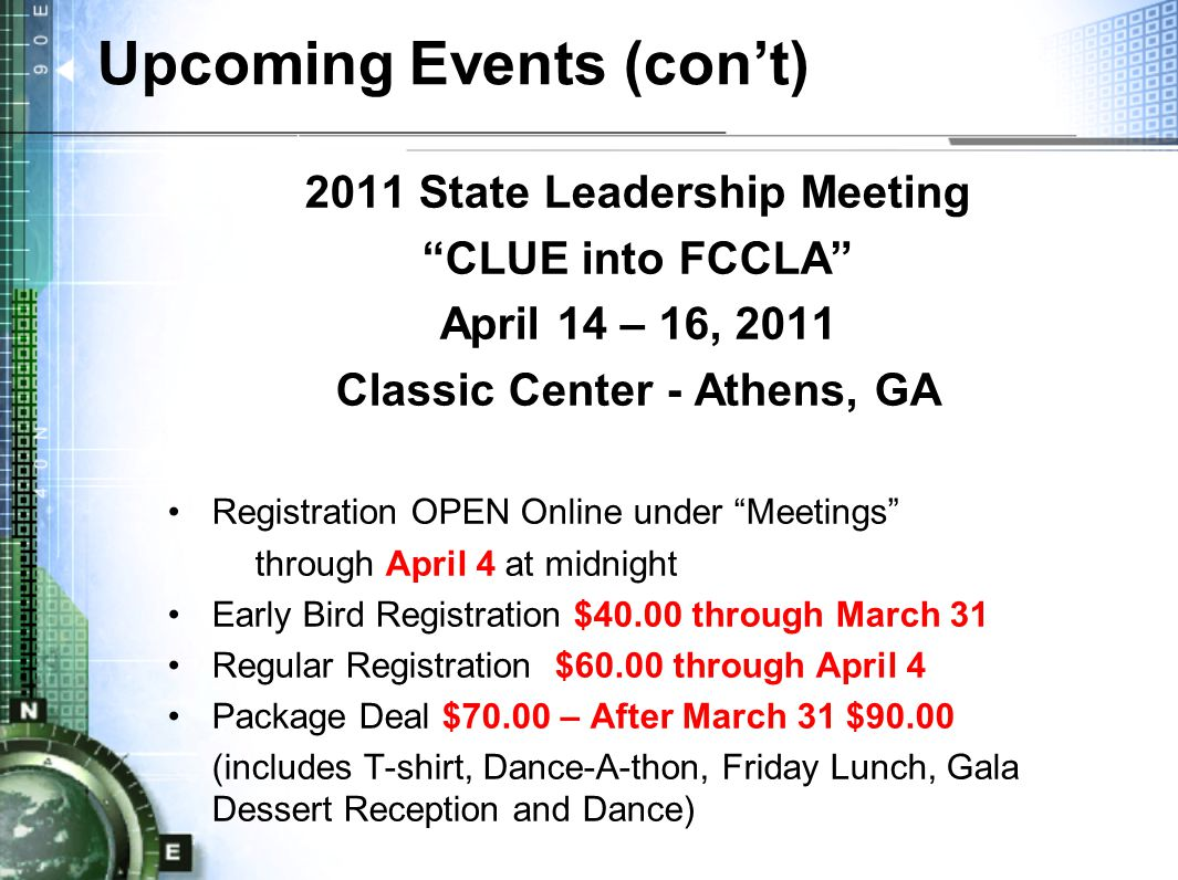 Upcoming Events (con't) 2011 State Leadership Meeting CLUE into FCCLA April 14 – 16, 2011 Classic Center - Athens, GA Registration OPEN Online under Meetings through April 4 at midnight Early Bird Registration $40.00 through March 31 Regular Registration $60.00 through April 4 Package Deal $70.00 – After March 31 $90.00 (includes T-shirt, Dance-A-thon, Friday Lunch, Gala Dessert Reception and Dance)