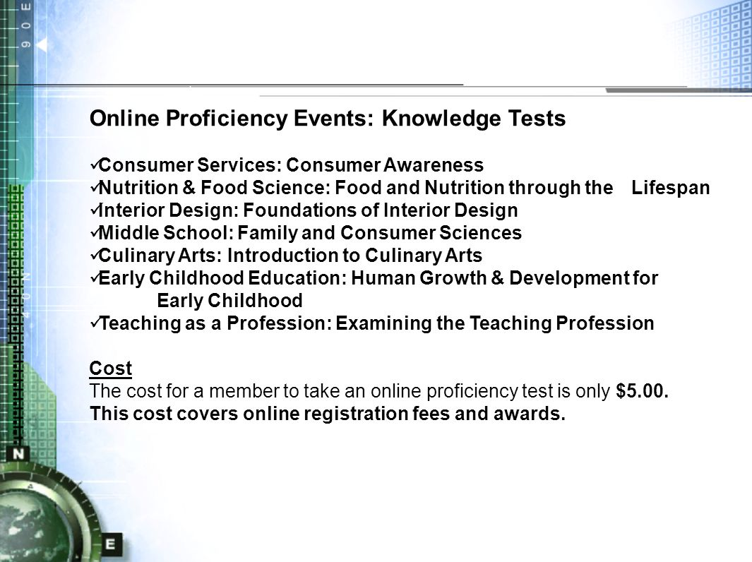Online Proficiency Events: Knowledge Tests Consumer Services: Consumer Awareness Nutrition & Food Science: Food and Nutrition through the Lifespan Interior Design: Foundations of Interior Design Middle School: Family and Consumer Sciences Culinary Arts: Introduction to Culinary Arts Early Childhood Education: Human Growth & Development for Early Childhood Teaching as a Profession: Examining the Teaching Profession Cost The cost for a member to take an online proficiency test is only $5.00.