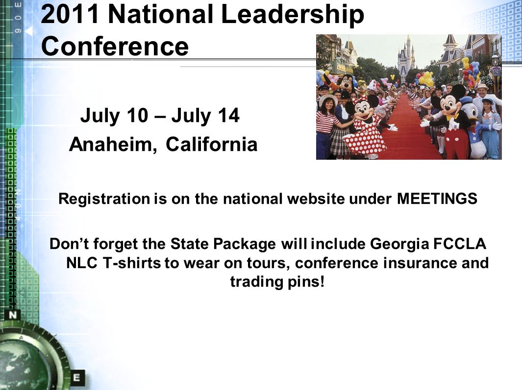 2011 National Leadership Conference July 10 – July 14 Anaheim, California Registration is on the national website under MEETINGS Don't forget the State Package will include Georgia FCCLA NLC T-shirts to wear on tours, conference insurance and trading pins!