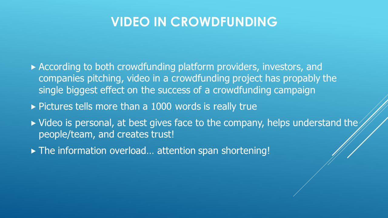 VIDEO IN CROWDFUNDING  According to both crowdfunding platform providers, investors, and companies pitching, video in a crowdfunding project has propably the single biggest effect on the success of a crowdfunding campaign  Pictures tells more than a 1000 words is really true  Video is personal, at best gives face to the company, helps understand the people/team, and creates trust.