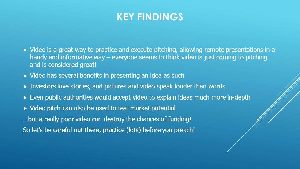 KEY FINDINGS  Video is a great way to practice and execute pitching, allowing remote presentations in a handy and informative way – everyone seems to think video is just coming to pitching and is considered great.