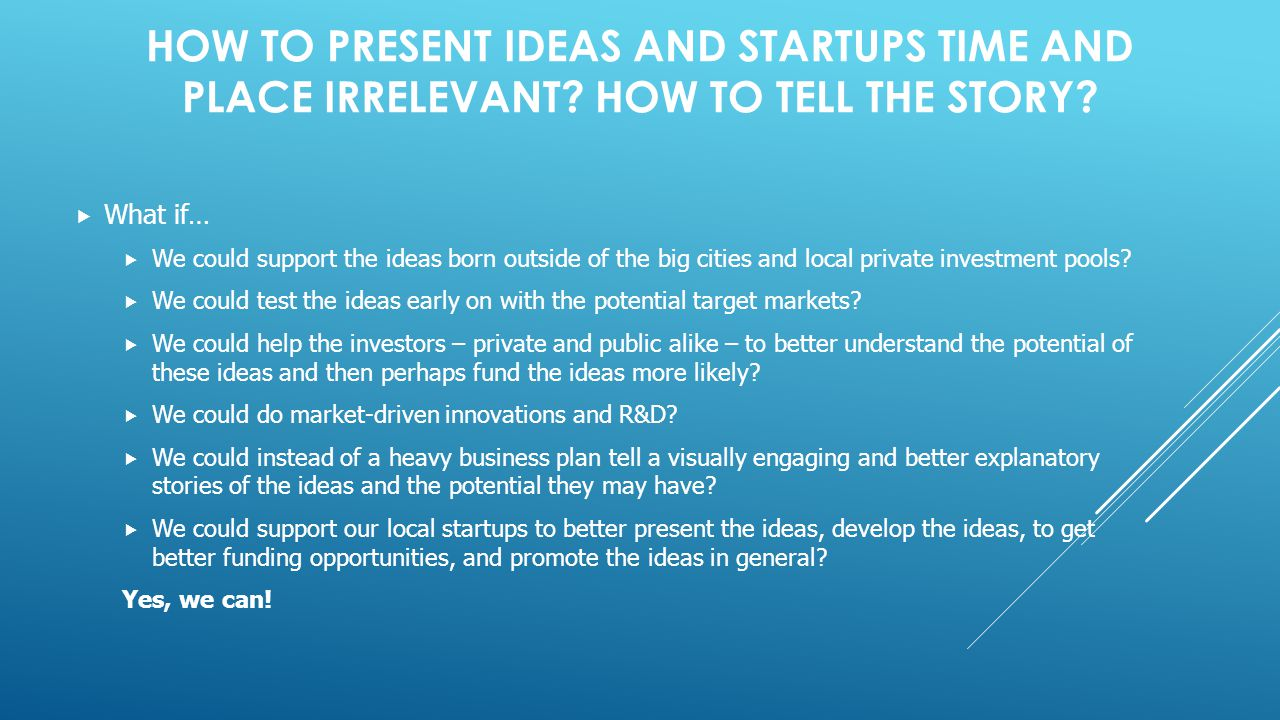 HOW TO PRESENT IDEAS AND STARTUPS TIME AND PLACE IRRELEVANT.