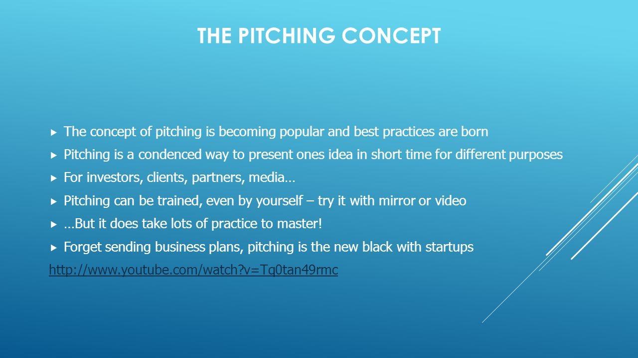 THE PITCHING CONCEPT  The concept of pitching is becoming popular and best practices are born  Pitching is a condenced way to present ones idea in short time for different purposes  For investors, clients, partners, media…  Pitching can be trained, even by yourself – try it with mirror or video  …But it does take lots of practice to master.