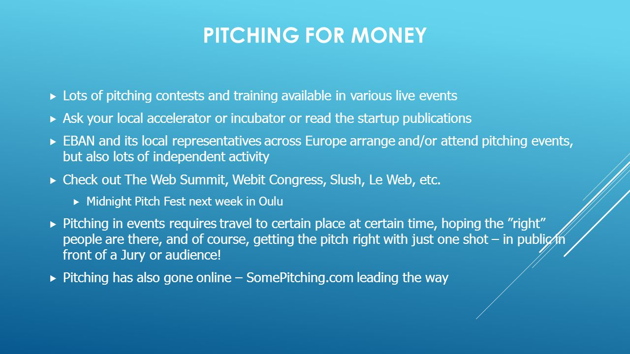PITCHING FOR MONEY  Lots of pitching contests and training available in various live events  Ask your local accelerator or incubator or read the startup publications  EBAN and its local representatives across Europe arrange and/or attend pitching events, but also lots of independent activity  Check out The Web Summit, Webit Congress, Slush, Le Web, etc.