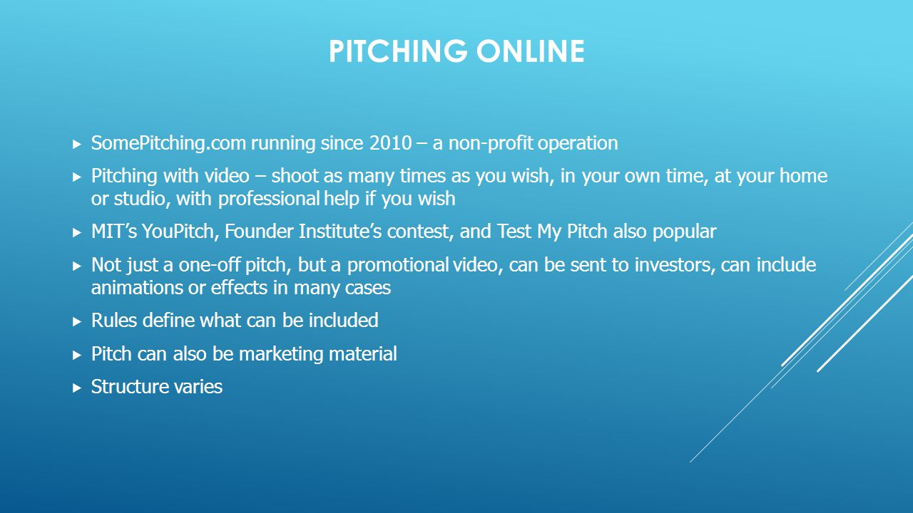 PITCHING ONLINE  SomePitching.com running since 2010 – a non-profit operation  Pitching with video – shoot as many times as you wish, in your own time, at your home or studio, with professional help if you wish  MIT's YouPitch, Founder Institute's contest, and Test My Pitch also popular  Not just a one-off pitch, but a promotional video, can be sent to investors, can include animations or effects in many cases  Rules define what can be included  Pitch can also be marketing material  Structure varies