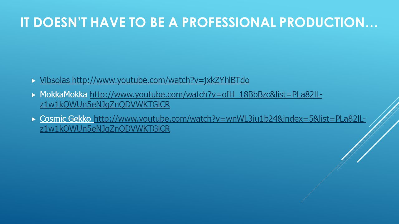 IT DOESN'T HAVE TO BE A PROFESSIONAL PRODUCTION…  Vibsolas http://www.youtube.com/watch?v=jxkZYhlBTdo Vibsolas http://www.youtube.com/watch?v=jxkZYhlBTdo  MokkaMokka http://www.youtube.com/watch?v=ofH_18BbBzc&list=PLa82lL- z1w1kQWUn5eNJgZnQDVWKTGlCRhttp://www.youtube.com/watch?v=ofH_18BbBzc&list=PLa82lL- z1w1kQWUn5eNJgZnQDVWKTGlCR  Cosmic Gekko http://www.youtube.com/watch?v=wnWL3iu1b24&index=5&list=PLa82lL- z1w1kQWUn5eNJgZnQDVWKTGlCRhttp://www.youtube.com/watch?v=wnWL3iu1b24&index=5&list=PLa82lL- z1w1kQWUn5eNJgZnQDVWKTGlCR