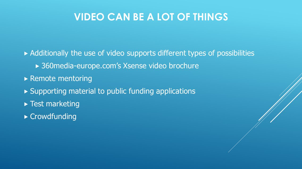 VIDEO CAN BE A LOT OF THINGS  Additionally the use of video supports different types of possibilities  360media-europe.com's Xsense video brochure  Remote mentoring  Supporting material to public funding applications  Test marketing  Crowdfunding