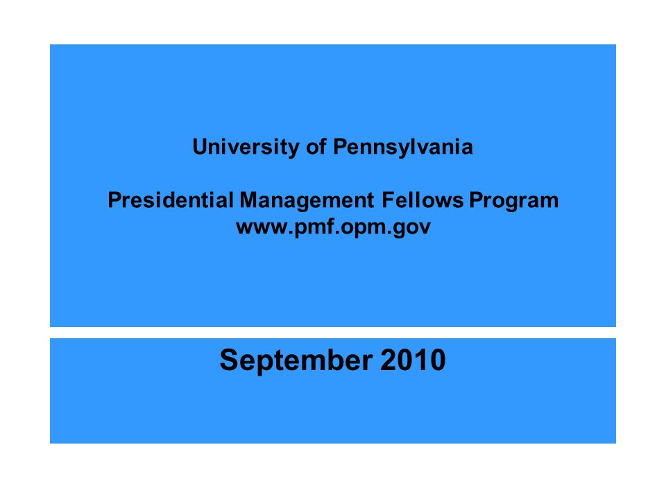 University of Pennsylvania Presidential Management Fellows Program www.pmf.opm.gov September 2010