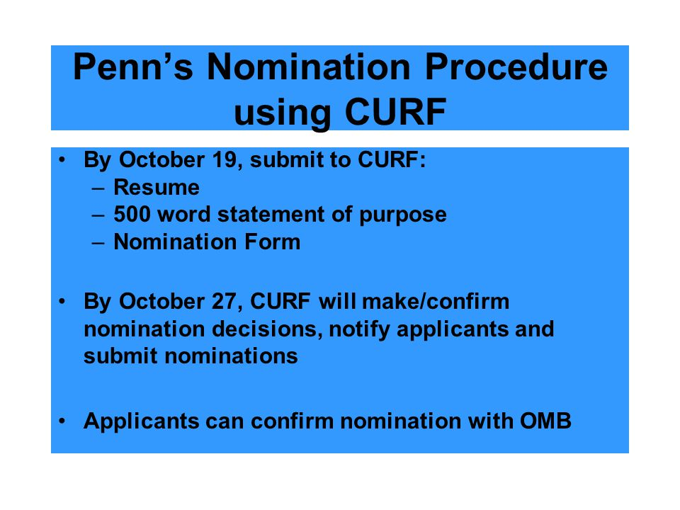 Penn's Nomination Procedure using CURF By October 19, submit to CURF: –Resume –500 word statement of purpose –Nomination Form By October 27, CURF will make/confirm nomination decisions, notify applicants and submit nominations Applicants can confirm nomination with OMB