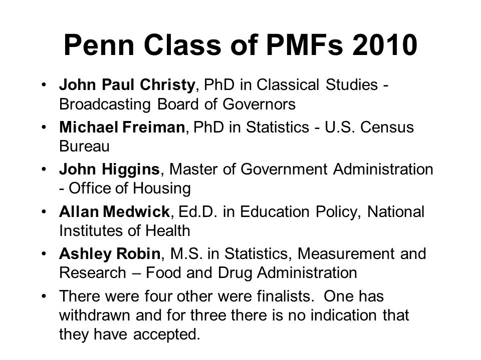 Penn Class of PMFs 2010 John Paul Christy, PhD in Classical Studies - Broadcasting Board of Governors Michael Freiman, PhD in Statistics - U.S. Census