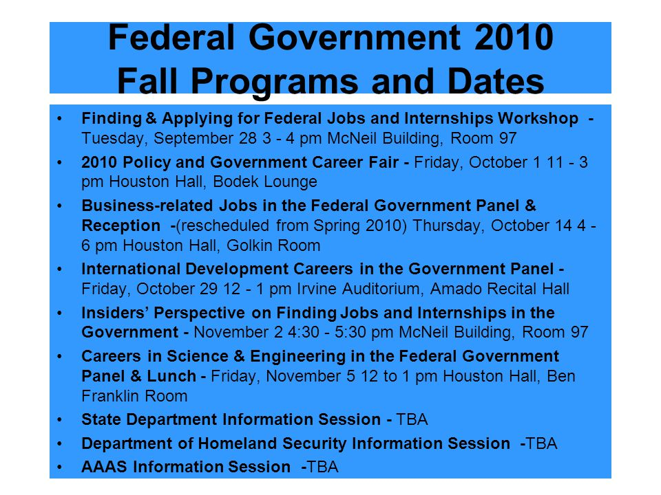 Federal Government 2010 Fall Programs and Dates Finding & Applying for Federal Jobs and Internships Workshop - Tuesday, September 28 3 - 4 pm McNeil Building, Room 97 2010 Policy and Government Career Fair - Friday, October 1 11 - 3 pm Houston Hall, Bodek Lounge Business-related Jobs in the Federal Government Panel & Reception -(rescheduled from Spring 2010) Thursday, October 14 4 - 6 pm Houston Hall, Golkin Room International Development Careers in the Government Panel - Friday, October 29 12 - 1 pm Irvine Auditorium, Amado Recital Hall Insiders' Perspective on Finding Jobs and Internships in the Government - November 2 4:30 - 5:30 pm McNeil Building, Room 97 Careers in Science & Engineering in the Federal Government Panel & Lunch - Friday, November 5 12 to 1 pm Houston Hall, Ben Franklin Room State Department Information Session - TBA Department of Homeland Security Information Session -TBA AAAS Information Session -TBA