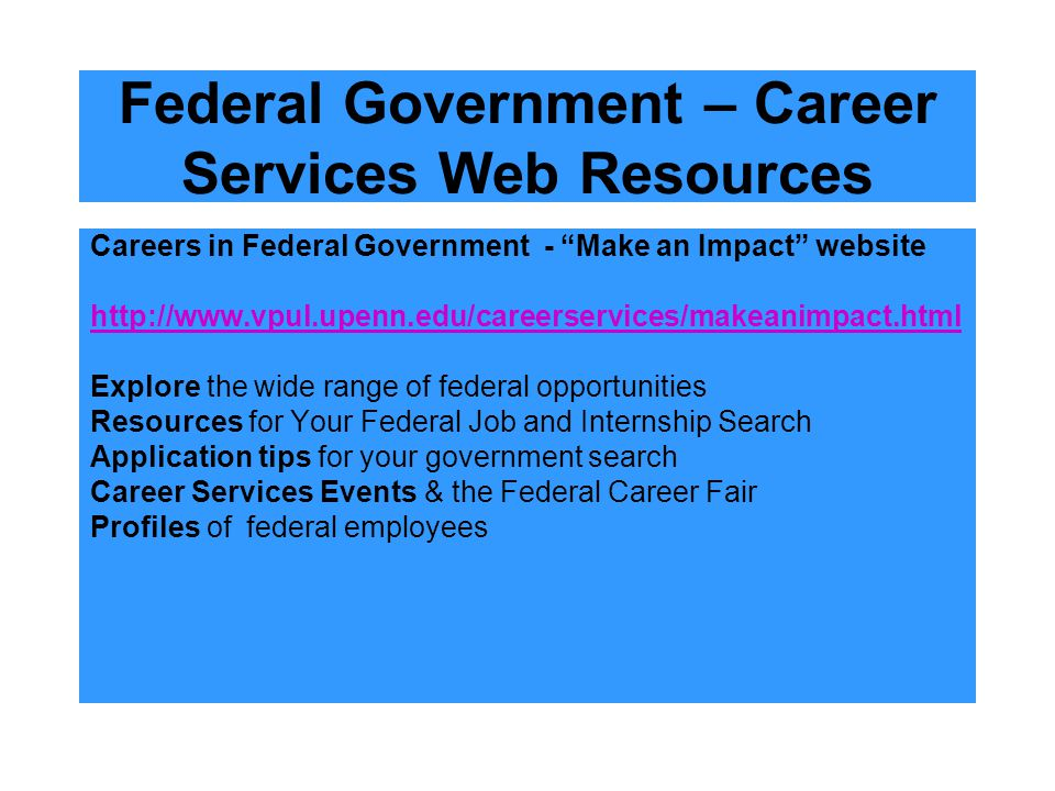 "Federal Government – Career Services Web Resources Careers in Federal Government - ""Make an Impact"" website http://www.vpul.upenn.edu/careerservices/m"