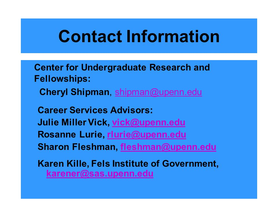 Contact Information Center for Undergraduate Research and Fellowships: Cheryl Shipman, shipman@upenn.edushipman@upenn.edu Career Services Advisors: Julie Miller Vick, vick@upenn.eduvick@upenn.edu Rosanne Lurie, rlurie@upenn.edurlurie@upenn.edu Sharon Fleshman, fleshman@upenn.edufleshman@upenn.edu Karen Kille, Fels Institute of Government, karener@sas.upenn.edu karener@sas.upenn.edu