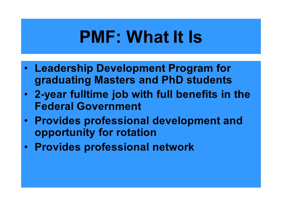 PMF: What It Is Leadership Development Program for graduating Masters and PhD students 2-year fulltime job with full benefits in the Federal Governmen