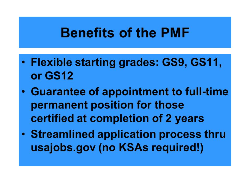 Benefits of the PMF Flexible starting grades: GS9, GS11, or GS12 Guarantee of appointment to full-time permanent position for those certified at completion of 2 years Streamlined application process thru usajobs.gov (no KSAs required!)