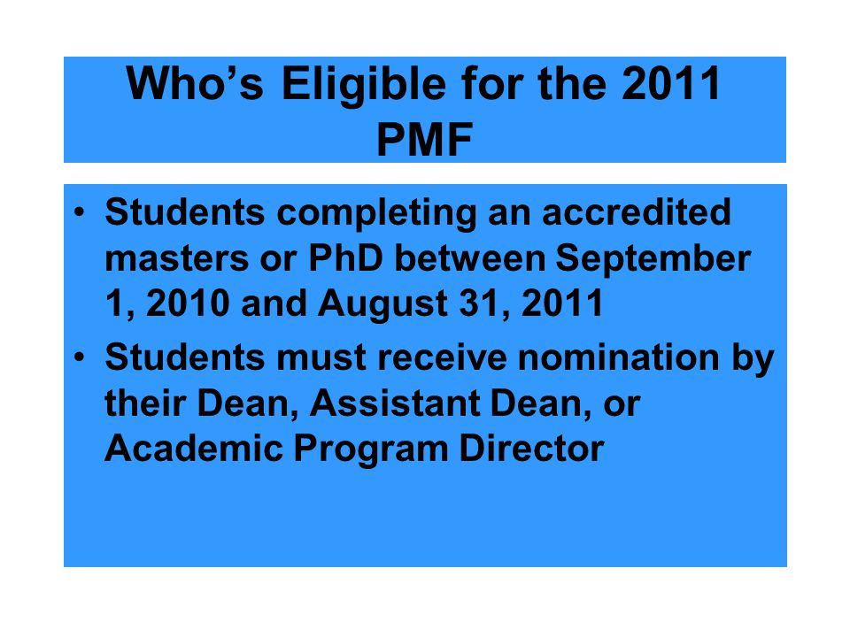 Who's Eligible for the 2011 PMF Students completing an accredited masters or PhD between September 1, 2010 and August 31, 2011 Students must receive nomination by their Dean, Assistant Dean, or Academic Program Director