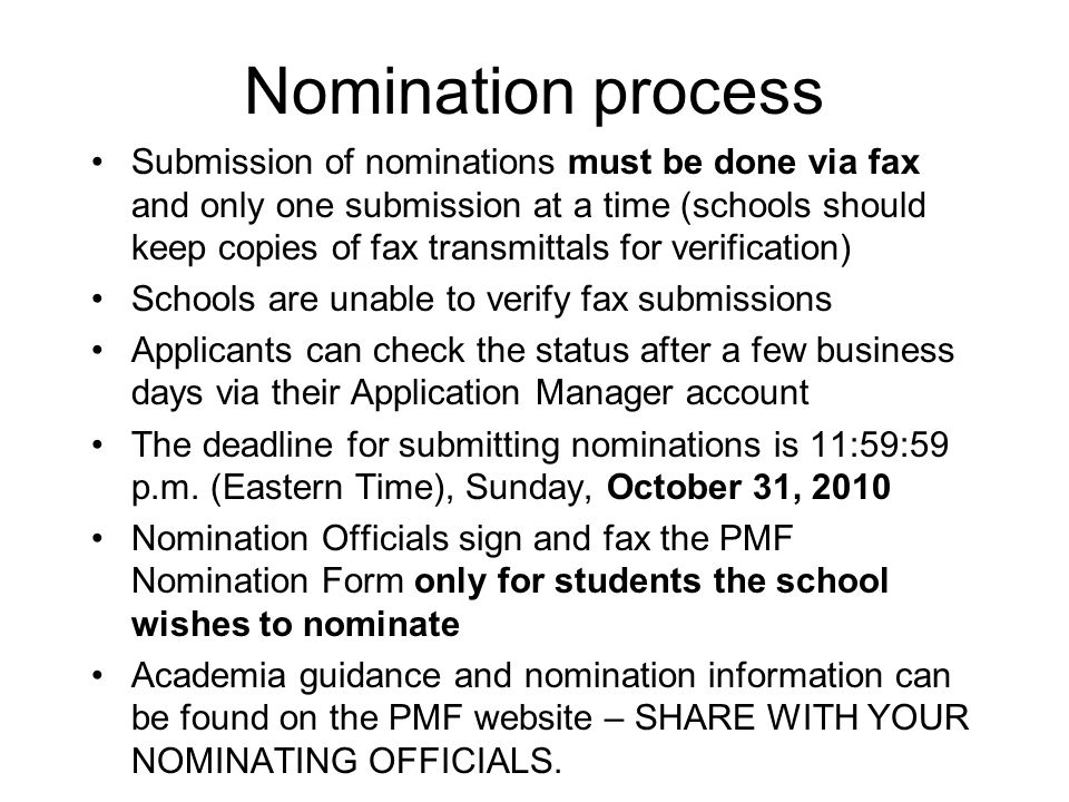 Nomination process Submission of nominations must be done via fax and only one submission at a time (schools should keep copies of fax transmittals for verification) Schools are unable to verify fax submissions Applicants can check the status after a few business days via their Application Manager account The deadline for submitting nominations is 11:59:59 p.m.