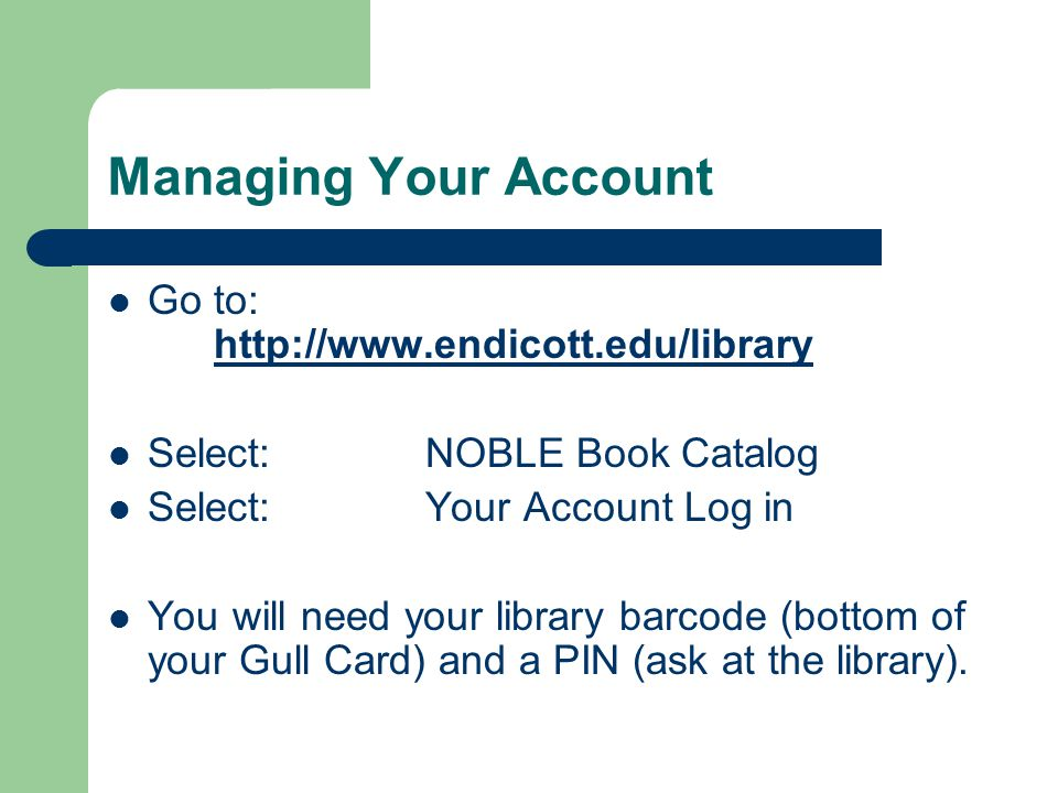 Managing Your Account Go to: http://www.endicott.edu/library http://www.endicott.edu/library Select:NOBLE Book Catalog Select:Your Account Log in You will need your library barcode (bottom of your Gull Card) and a PIN (ask at the library).
