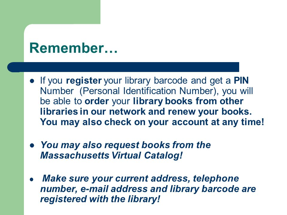 Remember… If you register your library barcode and get a PIN Number (Personal Identification Number), you will be able to order your library books from other libraries in our network and renew your books.