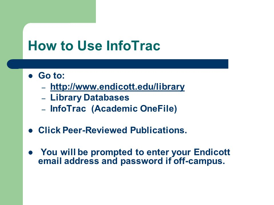 How to Use InfoTrac Go to: – http://www.endicott.edu/library http://www.endicott.edu/library – Library Databases – InfoTrac (Academic OneFile) Click Peer-Reviewed Publications.
