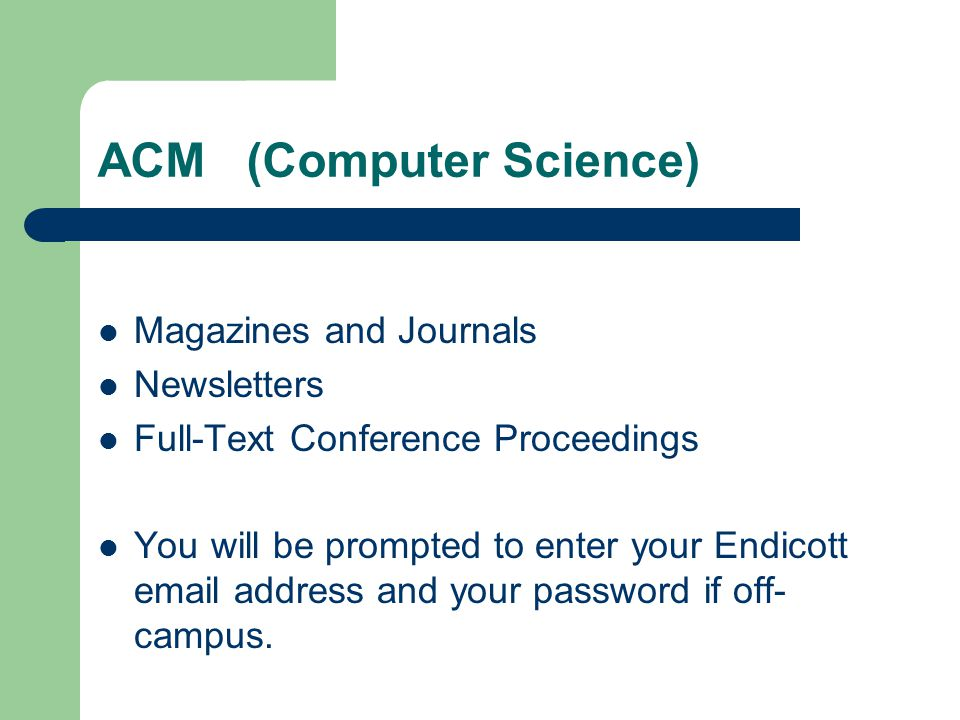 ACM (Computer Science) Magazines and Journals Newsletters Full-Text Conference Proceedings You will be prompted to enter your Endicott email address and your password if off- campus.