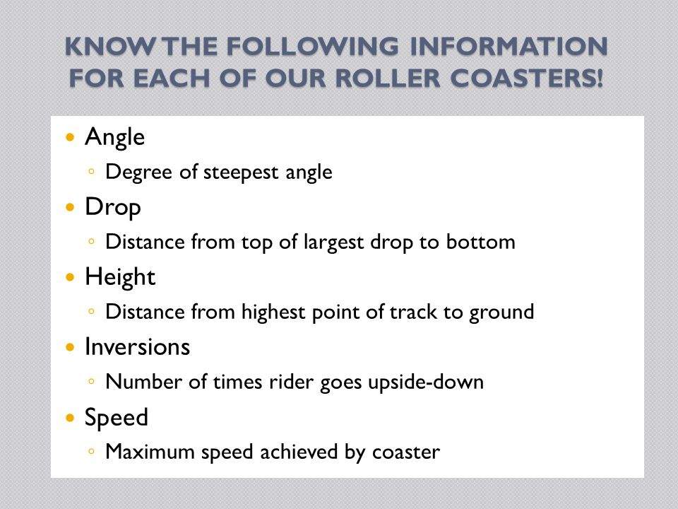KNOW THE FOLLOWING INFORMATION FOR EACH OF OUR ROLLER COASTERS.