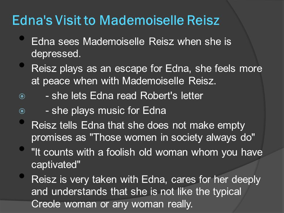 Edna s Visit to Mademoiselle Reisz Edna sees Mademoiselle Reisz when she is depressed.