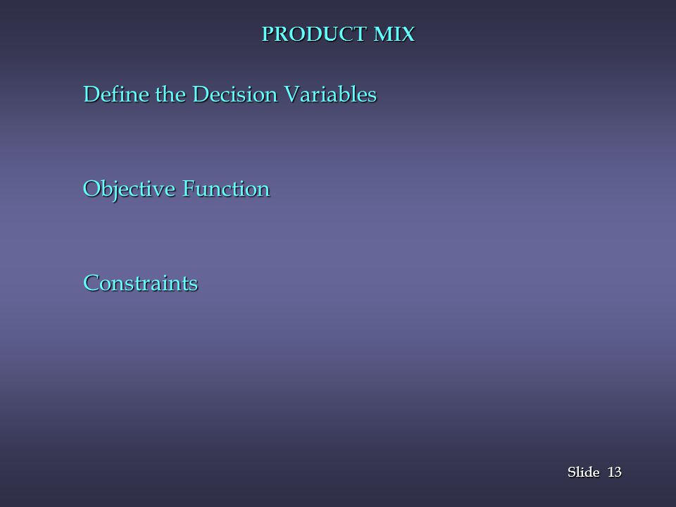 13 Slide PRODUCT MIX Define the Decision Variables Objective Function Constraints