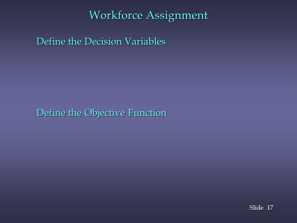 17 Slide Workforce Assignment Define the Decision Variables Define the Objective Function