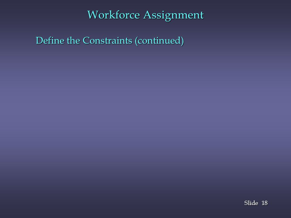 18 Slide Workforce Assignment Define the Constraints (continued)