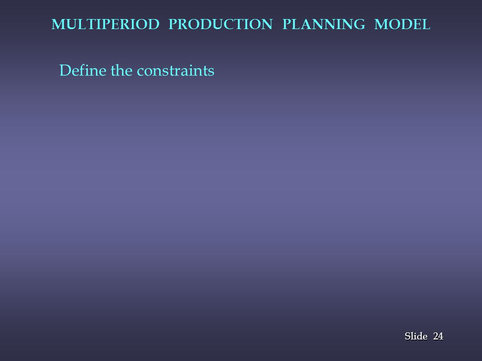 24 Slide MULTIPERIOD PRODUCTION PLANNING MODEL Define the constraints