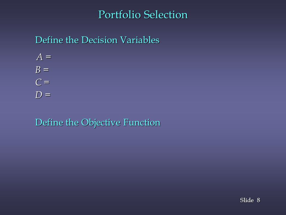 9 9 Slide Portfolio Selection Define the Constraints Total investment amount limited to principal 30% of the total dollar investments in Type A Risk factor of his investments should not exceed 1.1