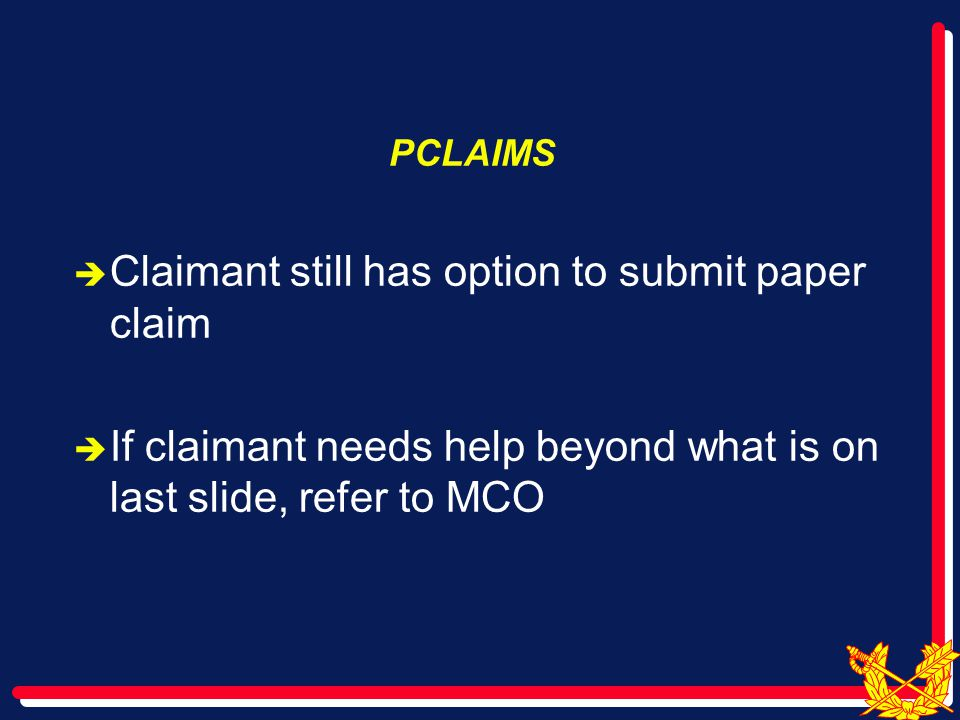 PCLAIMS  Claimant still has option to submit paper claim  If claimant needs help beyond what is on last slide, refer to MCO