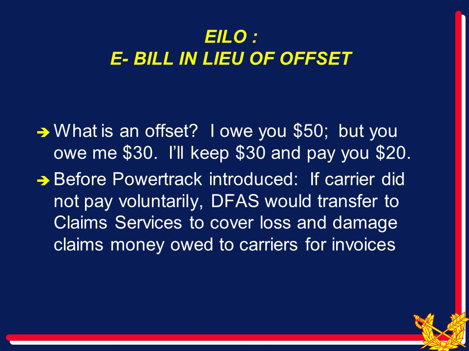 EILO : E- BILL IN LIEU OF OFFSET  What is an offset? I owe you $50; but you owe me $30. I'll keep $30 and pay you $20.  Before Powertrack introduced