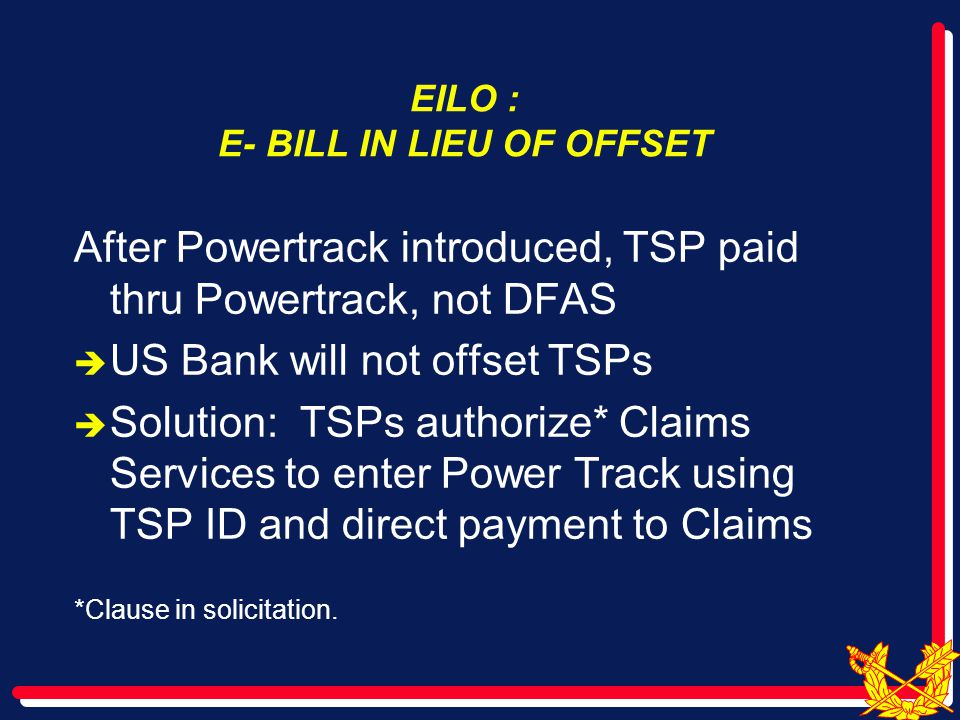 EILO : E- BILL IN LIEU OF OFFSET After Powertrack introduced, TSP paid thru Powertrack, not DFAS  US Bank will not offset TSPs  Solution: TSPs authorize* Claims Services to enter Power Track using TSP ID and direct payment to Claims *Clause in solicitation.