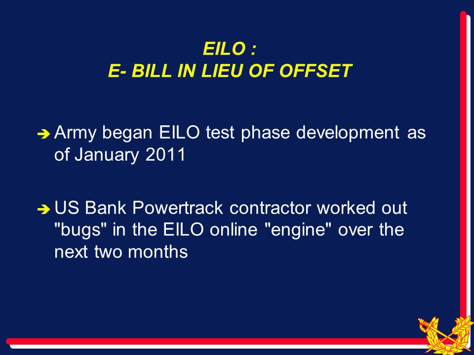 EILO : E- BILL IN LIEU OF OFFSET  Army began EILO test phase development as of January 2011  US Bank Powertrack contractor worked out bugs in the EILO online engine over the next two months