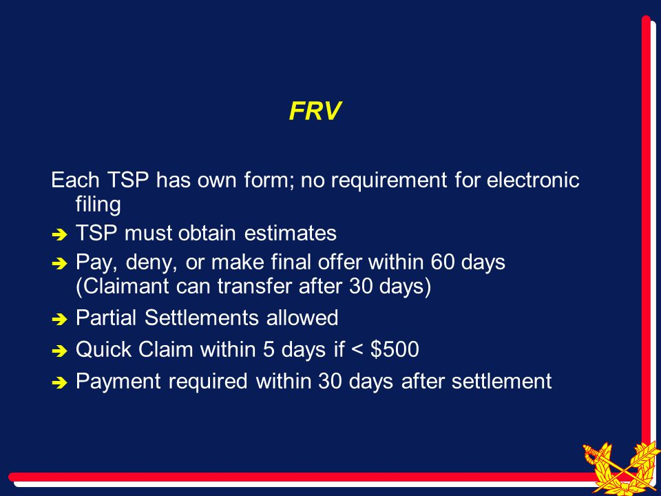 FRV Each TSP has own form; no requirement for electronic filing  TSP must obtain estimates  Pay, deny, or make final offer within 60 days (Claimant can transfer after 30 days)  Partial Settlements allowed  Quick Claim within 5 days if < $500  Payment required within 30 days after settlement