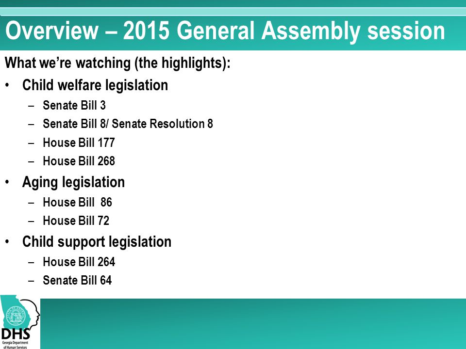 Overview – 2015 General Assembly session What we're watching (the highlights): Child welfare legislation – Senate Bill 3 – Senate Bill 8/ Senate Resolution 8 – House Bill 177 – House Bill 268 Aging legislation – House Bill 86 – House Bill 72 Child support legislation – House Bill 264 – Senate Bill 64
