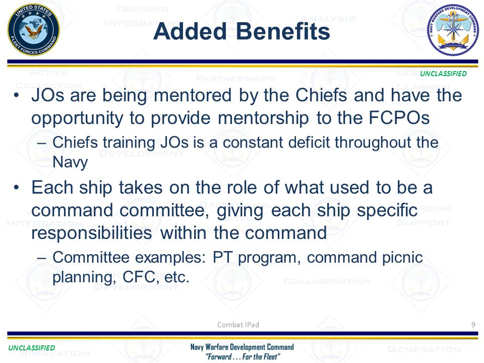 UNCLASSIFIED Added Benefits JOs are being mentored by the Chiefs and have the opportunity to provide mentorship to the FCPOs –Chiefs training JOs is a