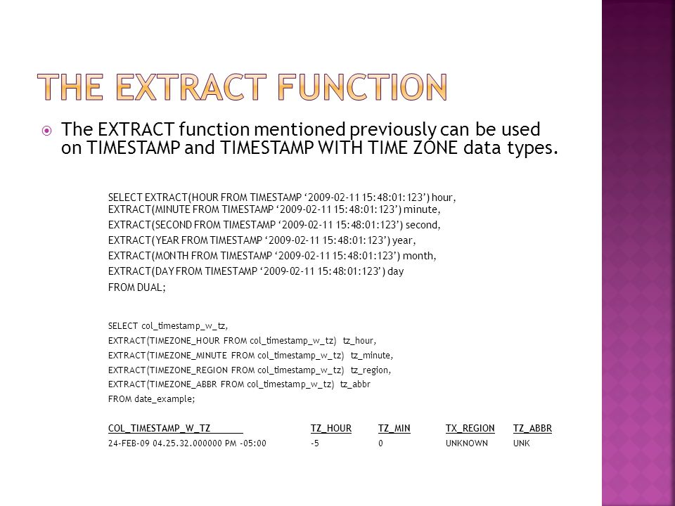  The EXTRACT function mentioned previously can be used on TIMESTAMP and TIMESTAMP WITH TIME ZONE data types.