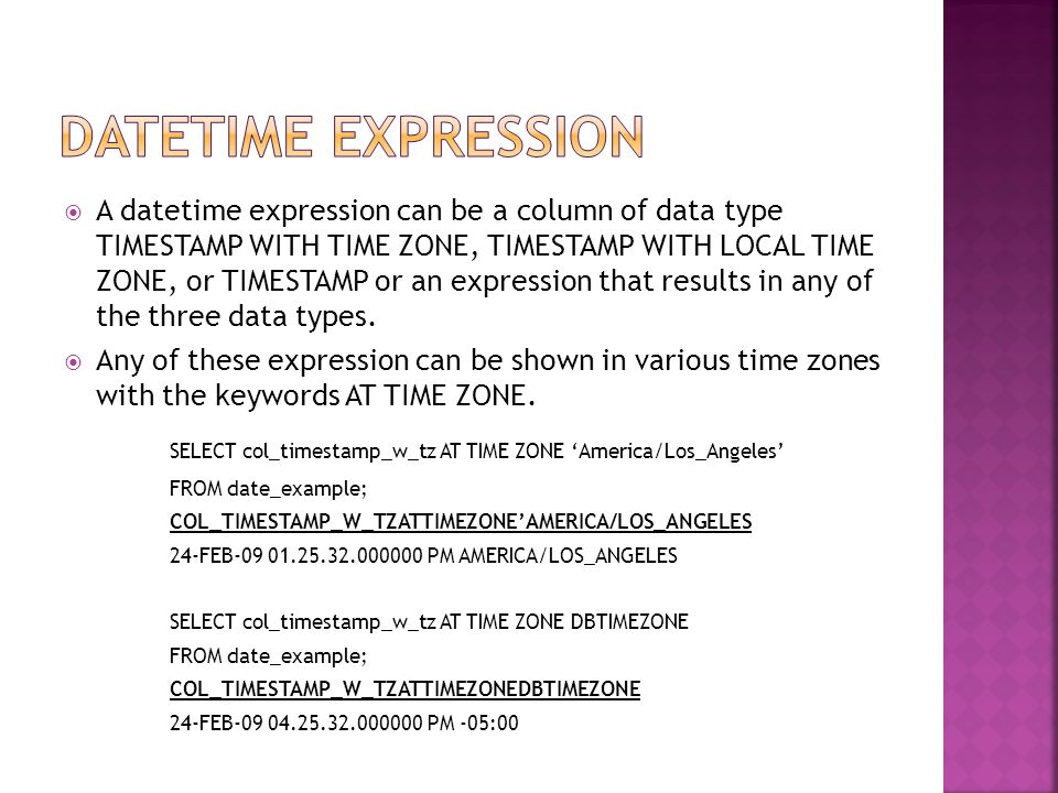  A datetime expression can be a column of data type TIMESTAMP WITH TIME ZONE, TIMESTAMP WITH LOCAL TIME ZONE, or TIMESTAMP or an expression that results in any of the three data types.