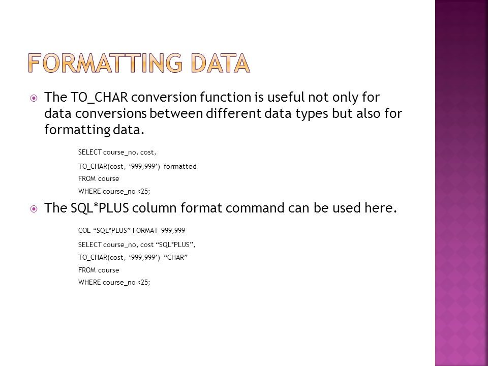  The TO_CHAR conversion function is useful not only for data conversions between different data types but also for formatting data.