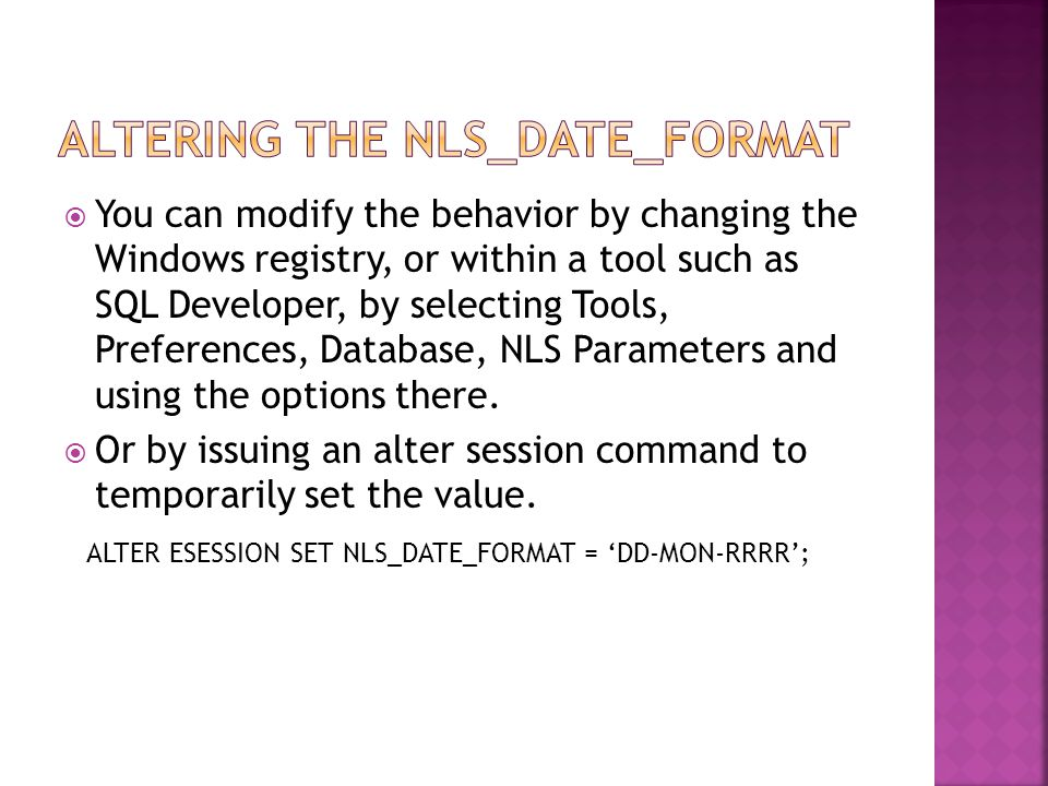  You can modify the behavior by changing the Windows registry, or within a tool such as SQL Developer, by selecting Tools, Preferences, Database, NLS Parameters and using the options there.