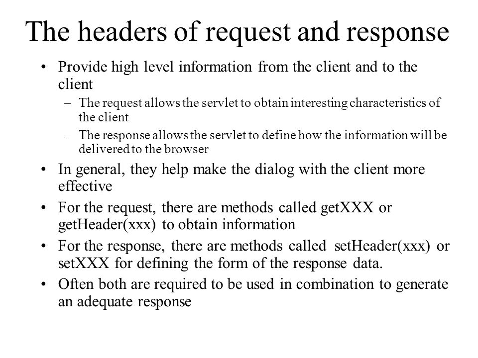 The headers of request and response Provide high level information from the client and to the client –The request allows the servlet to obtain interesting characteristics of the client –The response allows the servlet to define how the information will be delivered to the browser In general, they help make the dialog with the client more effective For the request, there are methods called getXXX or getHeader(xxx) to obtain information For the response, there are methods called setHeader(xxx) or setXXX for defining the form of the response data.