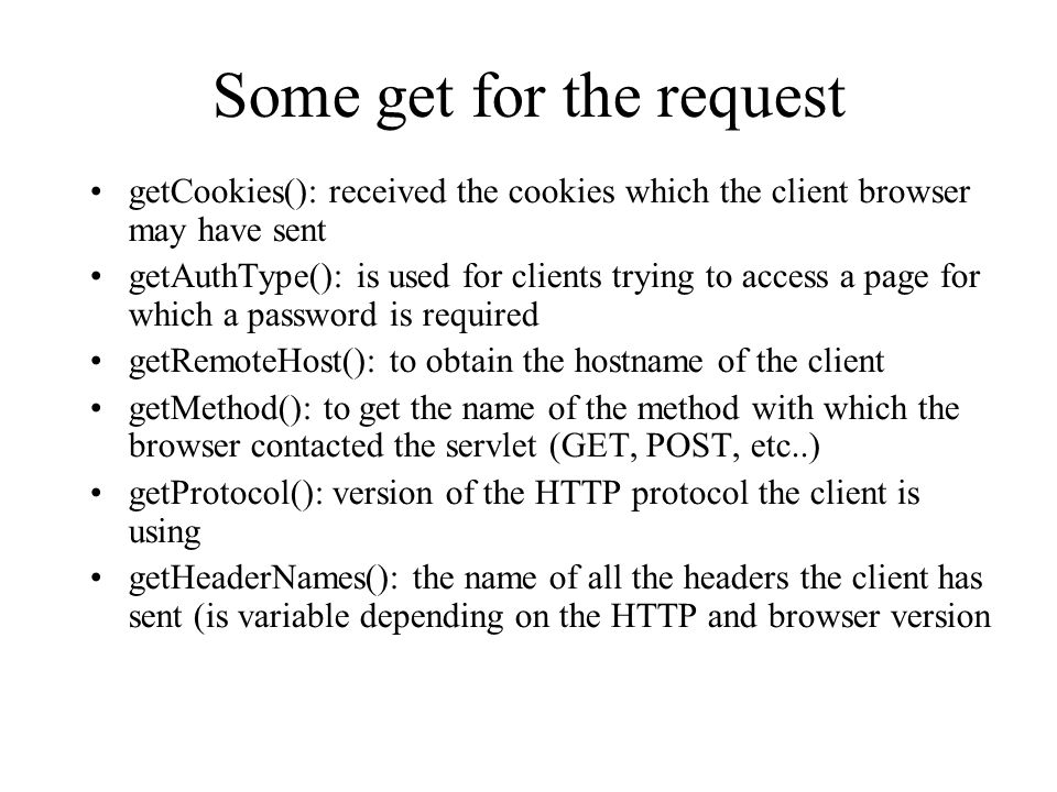 Some get for the request getCookies(): received the cookies which the client browser may have sent getAuthType(): is used for clients trying to access a page for which a password is required getRemoteHost(): to obtain the hostname of the client getMethod(): to get the name of the method with which the browser contacted the servlet (GET, POST, etc..) getProtocol(): version of the HTTP protocol the client is using getHeaderNames(): the name of all the headers the client has sent (is variable depending on the HTTP and browser version
